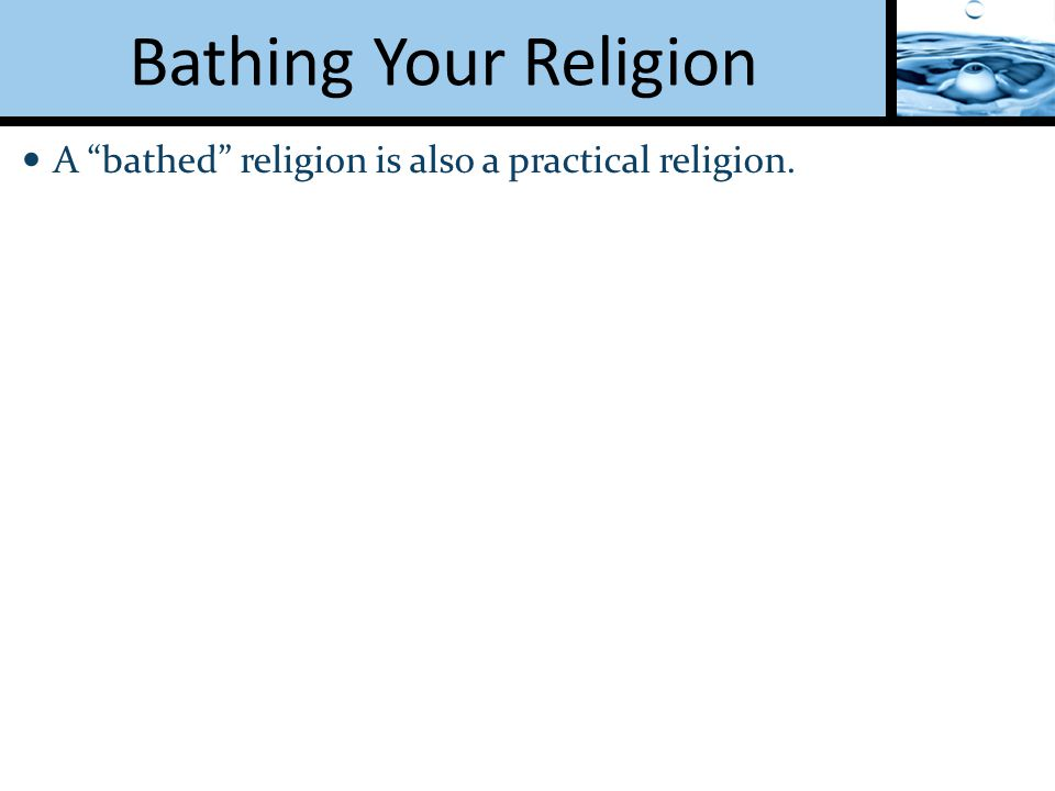 Bathing Your Religion A bathed religion is also a practical religion.