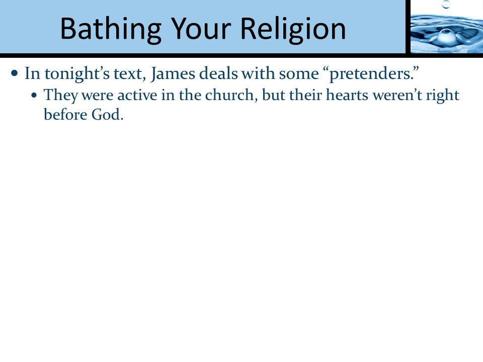 Bathing Your Religion In tonight's text, James deals with some pretenders. They were active in the church, but their hearts weren't right before God.