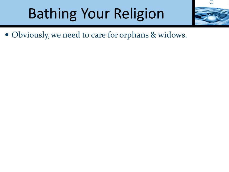 Obviously, we need to care for orphans & widows.