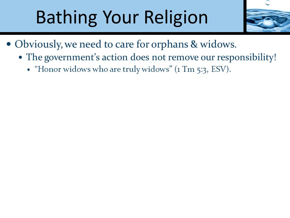 Bathing Your Religion Obviously, we need to care for orphans & widows.