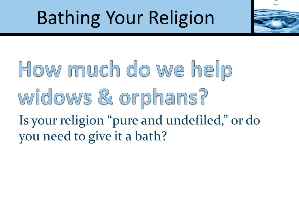 Is your religion pure and undefiled, or do you need to give it a bath?