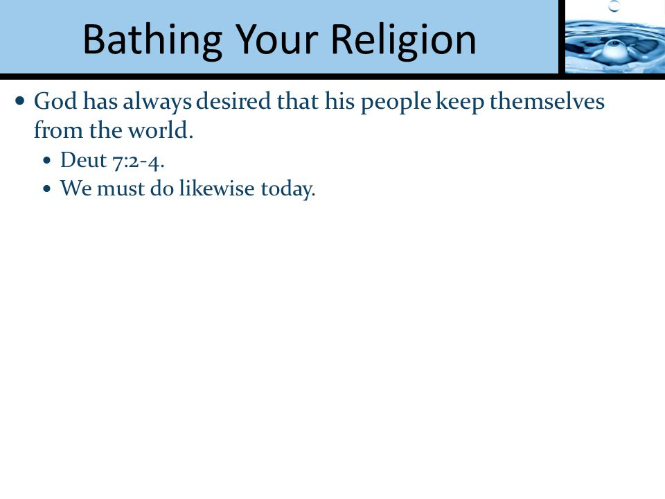 Bathing Your Religion God has always desired that his people keep themselves from the world.