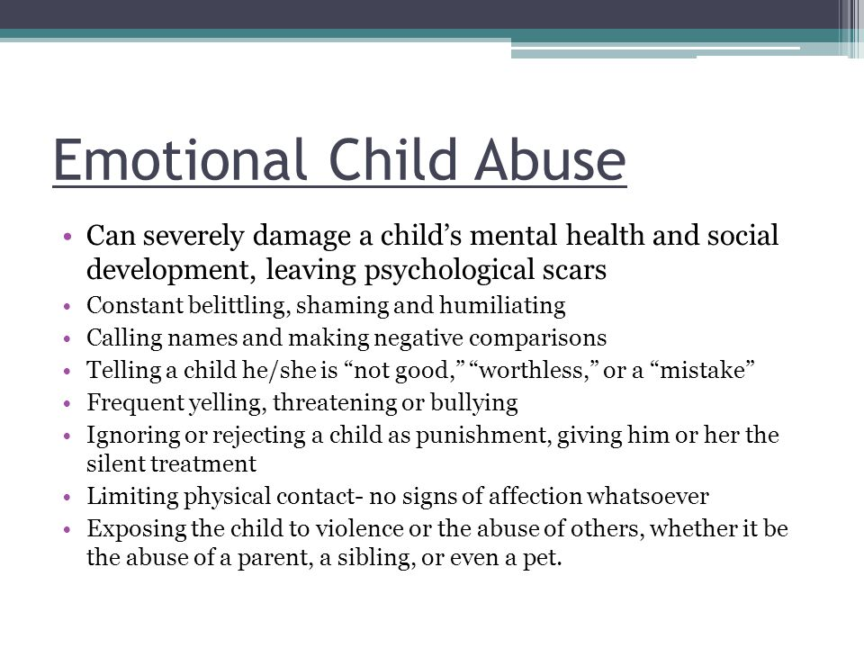 Emotional Child Abuse Can severely damage a child's mental health and social development, leaving psychological scars Constant belittling, shaming and humiliating Calling names and making negative comparisons Telling a child he/she is not good, worthless, or a mistake Frequent yelling, threatening or bullying Ignoring or rejecting a child as punishment, giving him or her the silent treatment Limiting physical contact- no signs of affection whatsoever Exposing the child to violence or the abuse of others, whether it be the abuse of a parent, a sibling, or even a pet.