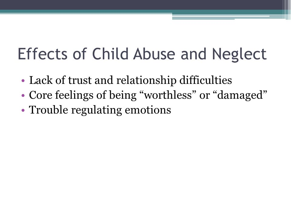 "Effects of Child Abuse and Neglect Lack of trust and relationship difficulties Core feelings of being ""worthless"" or ""damaged"" Trouble regulating emot"