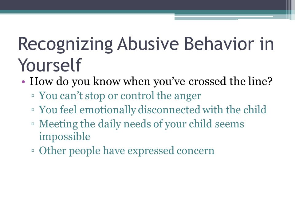 Recognizing Abusive Behavior in Yourself How do you know when you've crossed the line? ▫You can't stop or control the anger ▫You feel emotionally disc