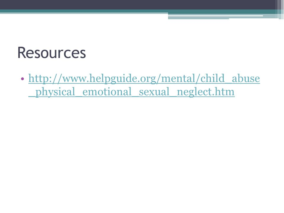 Resources http://www.helpguide.org/mental/child_abuse _physical_emotional_sexual_neglect.htmhttp://www.helpguide.org/mental/child_abuse _physical_emotional_sexual_neglect.htm