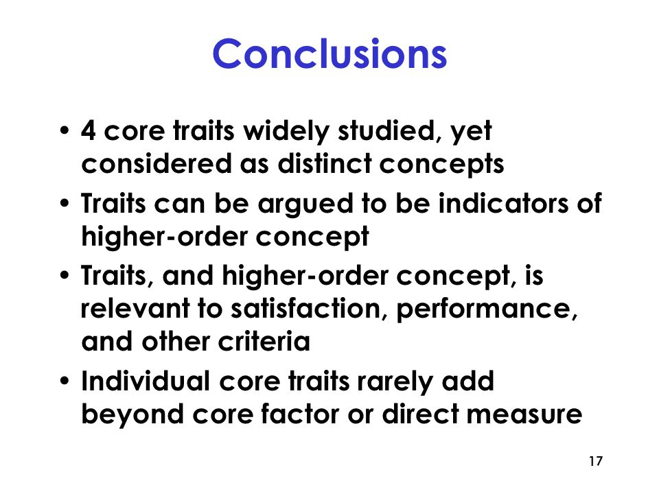 17 Conclusions 4 core traits widely studied, yet considered as distinct concepts Traits can be argued to be indicators of higher-order concept Traits, and higher-order concept, is relevant to satisfaction, performance, and other criteria Individual core traits rarely add beyond core factor or direct measure
