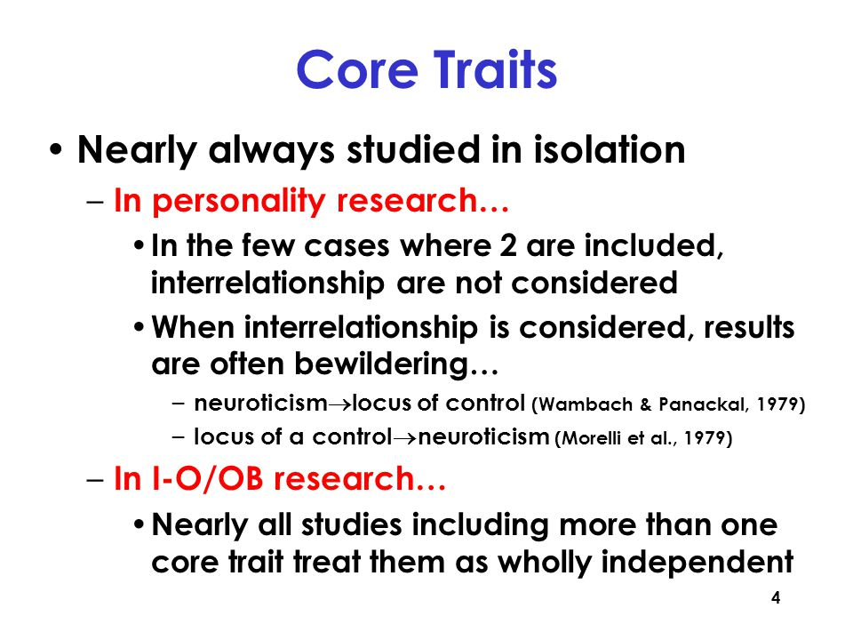 4 Core Traits Nearly always studied in isolation – In personality research… In the few cases where 2 are included, interrelationship are not considered When interrelationship is considered, results are often bewildering… – neuroticism  locus of control (Wambach & Panackal, 1979) – locus of a control  neuroticism (Morelli et al., 1979) – In I-O/OB research… Nearly all studies including more than one core trait treat them as wholly independent