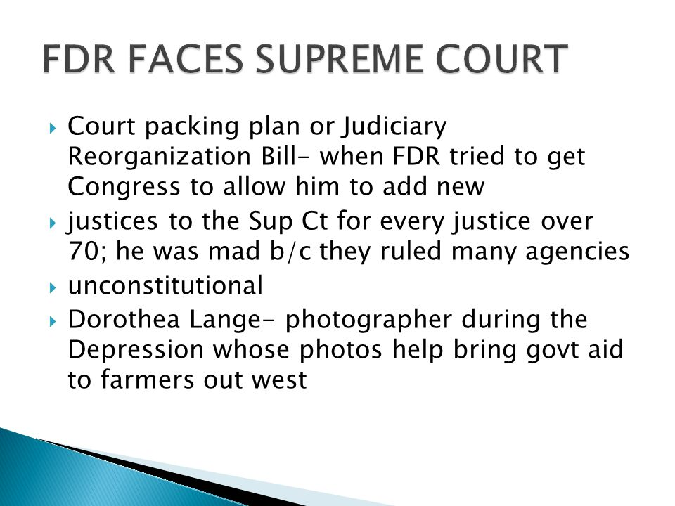  Court packing plan or Judiciary Reorganization Bill- when FDR tried to get Congress to allow him to add new  justices to the Sup Ct for every justice over 70; he was mad b/c they ruled many agencies  unconstitutional  Dorothea Lange- photographer during the Depression whose photos help bring govt aid to farmers out west
