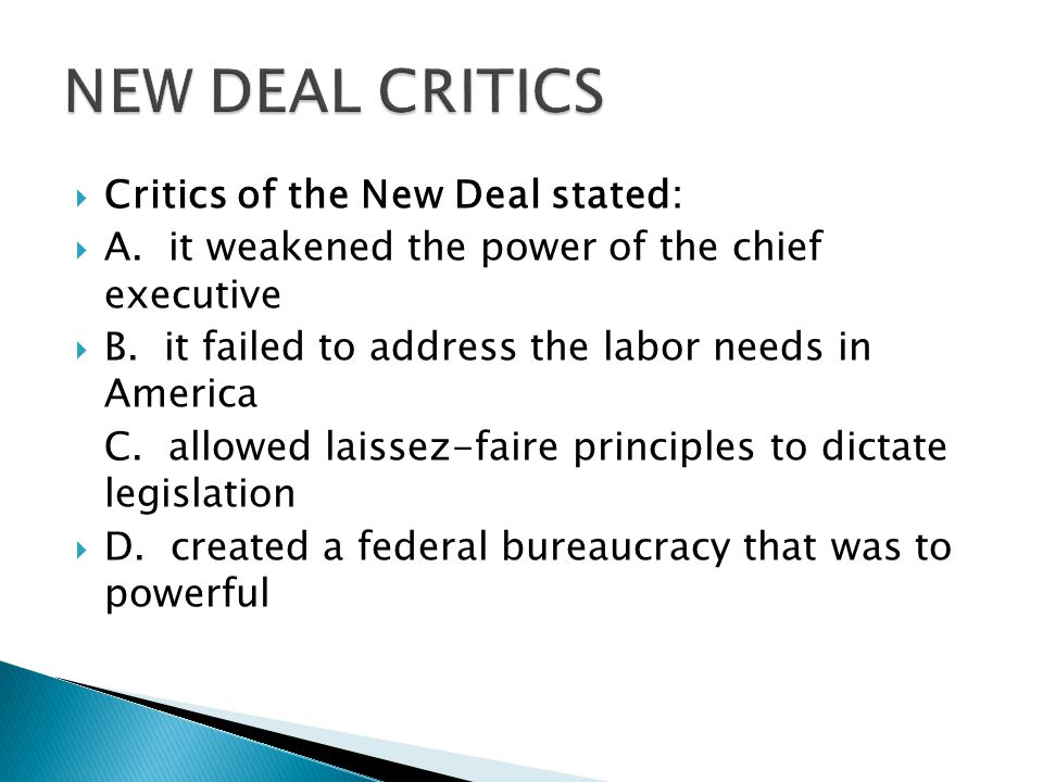  Critics of the New Deal stated:  A. it weakened the power of the chief executive  B.