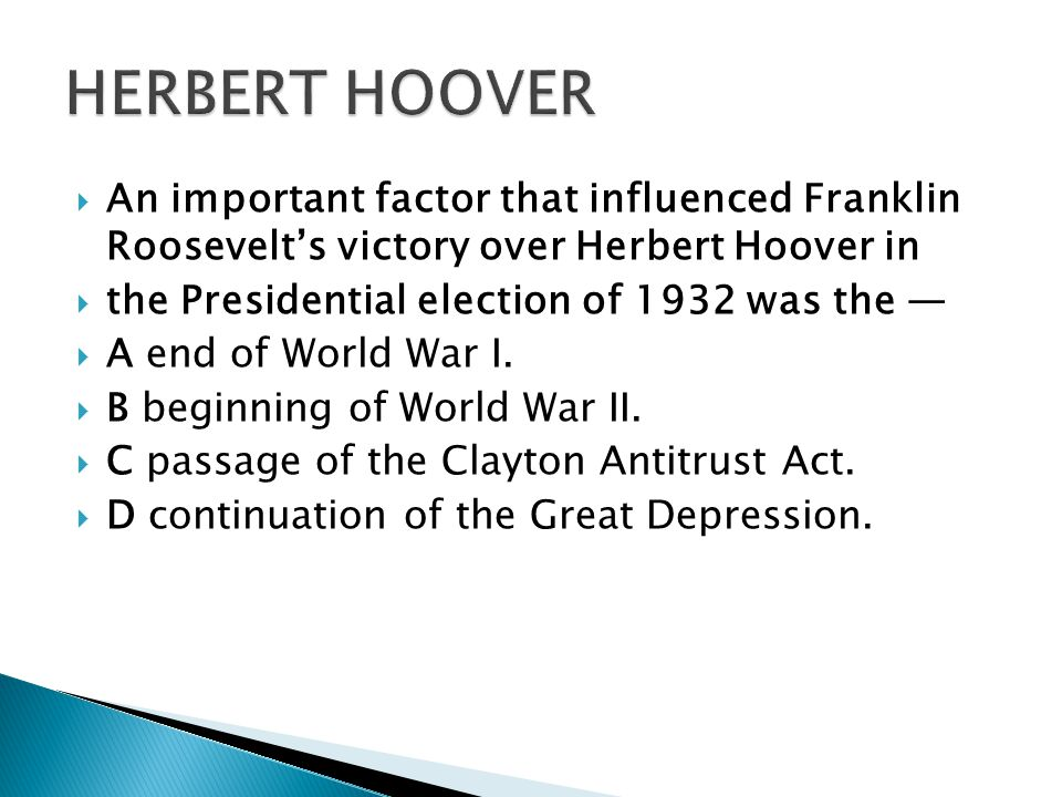  An important factor that influenced Franklin Roosevelt's victory over Herbert Hoover in  the Presidential election of 1932 was the —  A end of World War I.