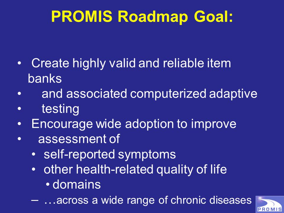PROMIS Roadmap Goal: Create highly valid and reliable item banks and associated computerized adaptive testing Encourage wide adoption to improve asses