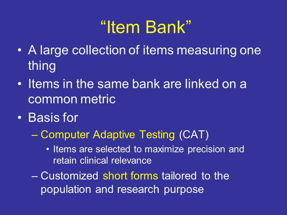 """""""Item Bank"""" A large collection of items measuring one thing Items in the same bank are linked on a common metric Basis for –Computer Adaptive Testing"""