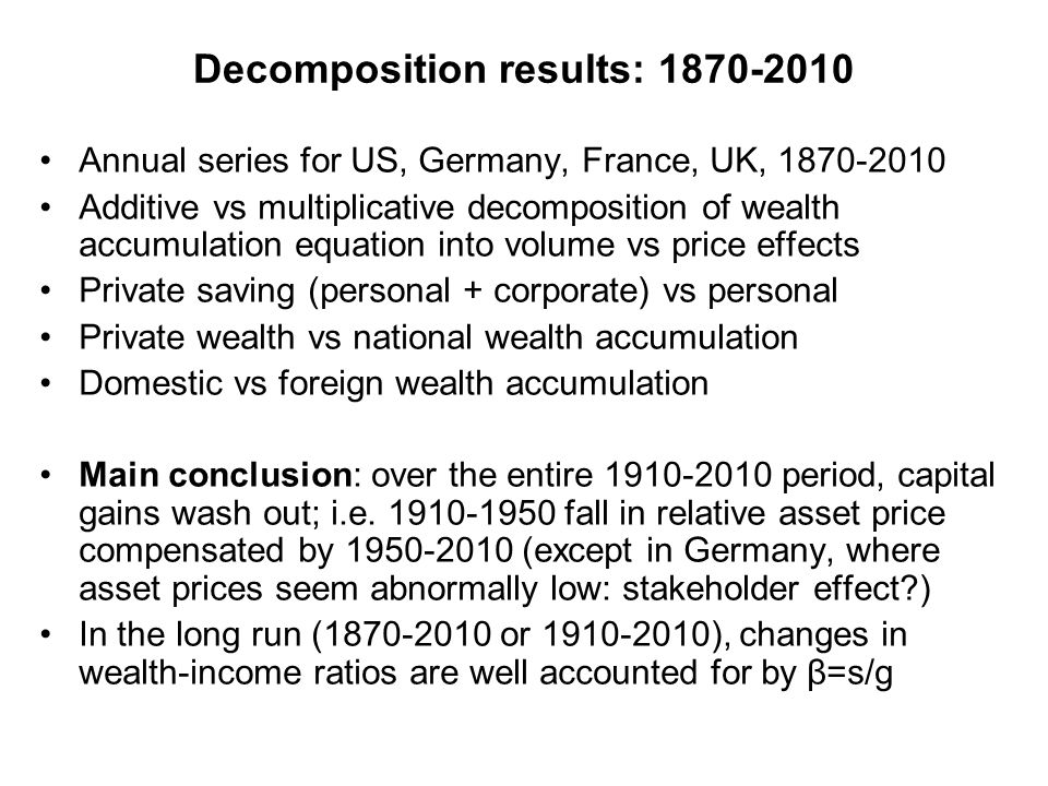 Decomposition results: 1870-2010 Annual series for US, Germany, France, UK, 1870-2010 Additive vs multiplicative decomposition of wealth accumulation equation into volume vs price effects Private saving (personal + corporate) vs personal Private wealth vs national wealth accumulation Domestic vs foreign wealth accumulation Main conclusion: over the entire 1910-2010 period, capital gains wash out; i.e.