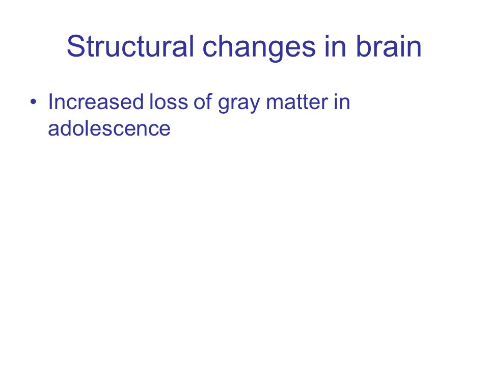 Structural changes in brain Increased loss of gray matter in adolescence