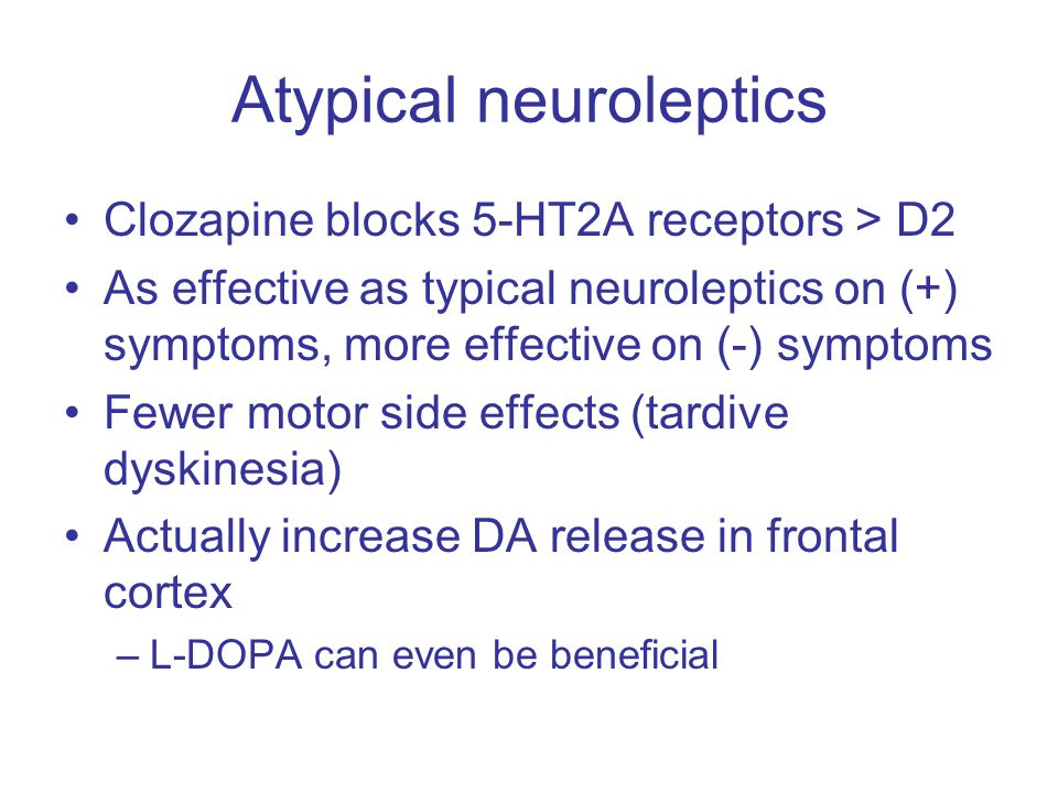 Atypical neuroleptics Clozapine blocks 5-HT2A receptors > D2 As effective as typical neuroleptics on (+) symptoms, more effective on (-) symptoms Fewer motor side effects (tardive dyskinesia) Actually increase DA release in frontal cortex –L-DOPA can even be beneficial