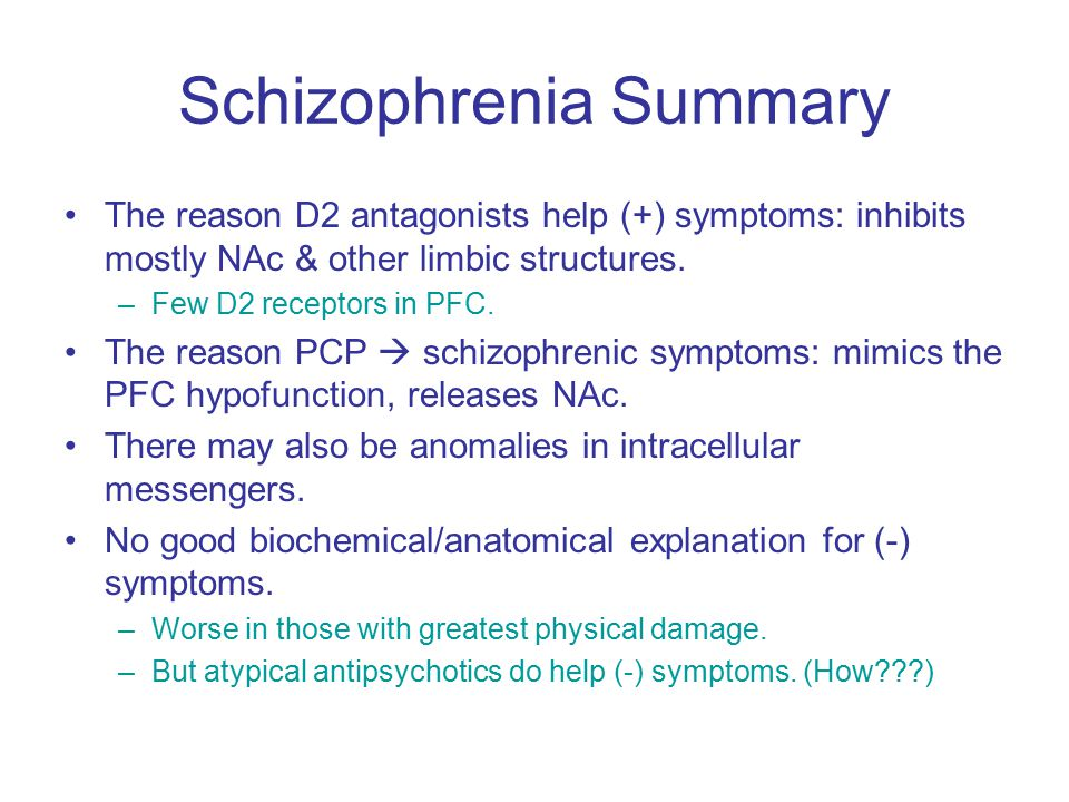 Schizophrenia Summary The reason D2 antagonists help (+) symptoms: inhibits mostly NAc & other limbic structures.