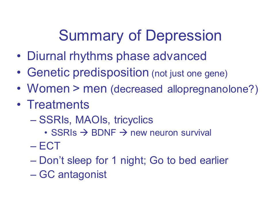 Summary of Depression Diurnal rhythms phase advanced Genetic predisposition (not just one gene) Women > men (decreased allopregnanolone ) Treatments –SSRIs, MAOIs, tricyclics SSRIs  BDNF  new neuron survival –ECT –Don't sleep for 1 night; Go to bed earlier –GC antagonist