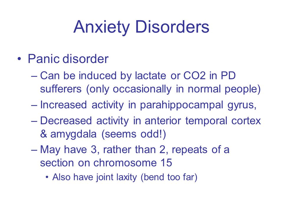 Anxiety Disorders Panic disorder –Can be induced by lactate or CO2 in PD sufferers (only occasionally in normal people) –Increased activity in parahippocampal gyrus, –Decreased activity in anterior temporal cortex & amygdala (seems odd!) –May have 3, rather than 2, repeats of a section on chromosome 15 Also have joint laxity (bend too far)