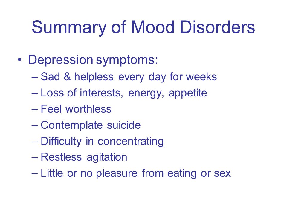 Summary of Mood Disorders Depression symptoms: –Sad & helpless every day for weeks –Loss of interests, energy, appetite –Feel worthless –Contemplate suicide –Difficulty in concentrating –Restless agitation –Little or no pleasure from eating or sex