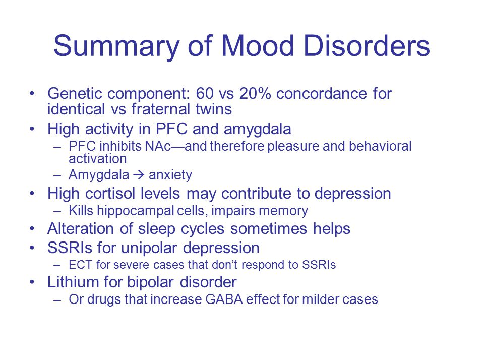 Summary of Mood Disorders Genetic component: 60 vs 20% concordance for identical vs fraternal twins High activity in PFC and amygdala –PFC inhibits NAc—and therefore pleasure and behavioral activation –Amygdala  anxiety High cortisol levels may contribute to depression –Kills hippocampal cells, impairs memory Alteration of sleep cycles sometimes helps SSRIs for unipolar depression –ECT for severe cases that don't respond to SSRIs Lithium for bipolar disorder –Or drugs that increase GABA effect for milder cases