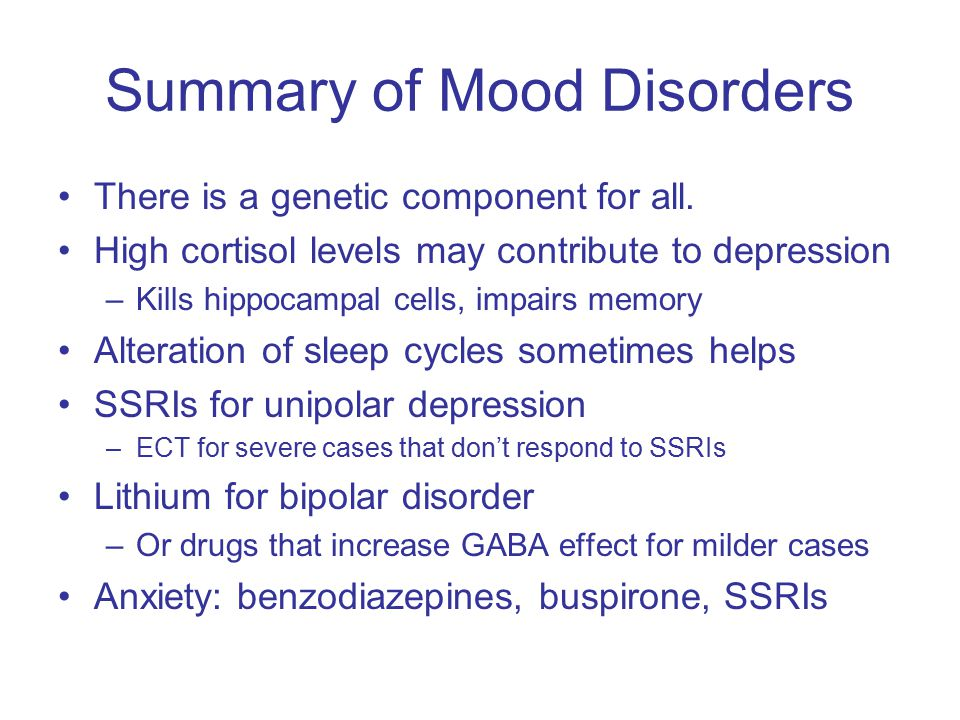Summary of Mood Disorders There is a genetic component for all.