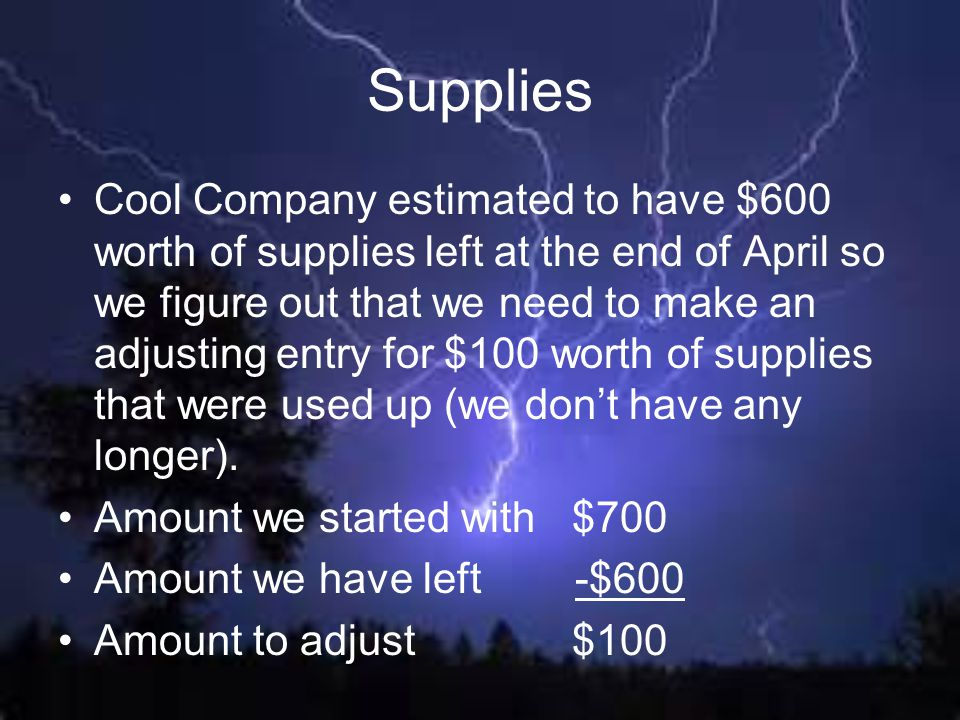 Supplies Cool Company estimated to have $600 worth of supplies left at the end of April so we figure out that we need to make an adjusting entry for $