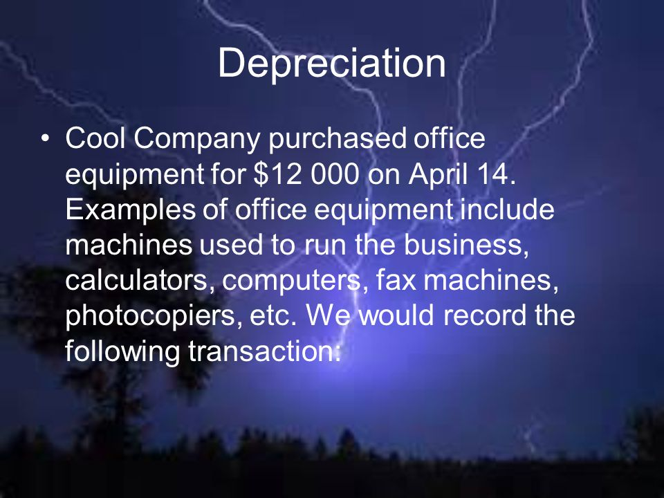 Depreciation Cool Company purchased office equipment for $12 000 on April 14. Examples of office equipment include machines used to run the business,