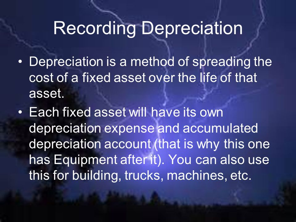 Recording Depreciation Depreciation is a method of spreading the cost of a fixed asset over the life of that asset. Each fixed asset will have its own
