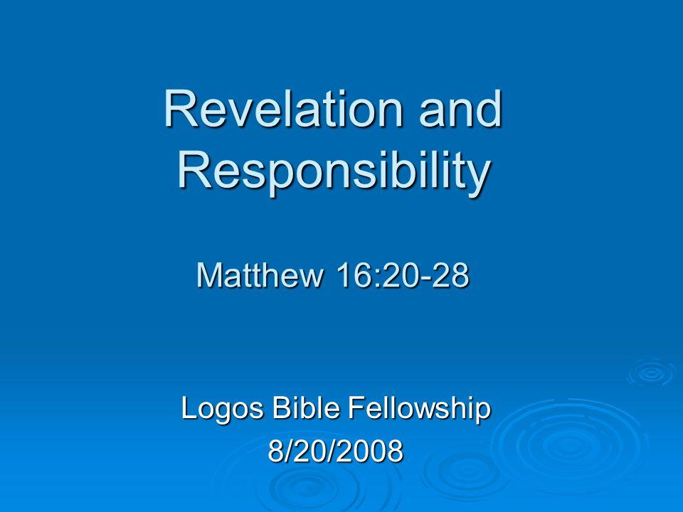 Revelation and Responsibility Matthew 16:20-28 Logos Bible Fellowship 8/20/2008