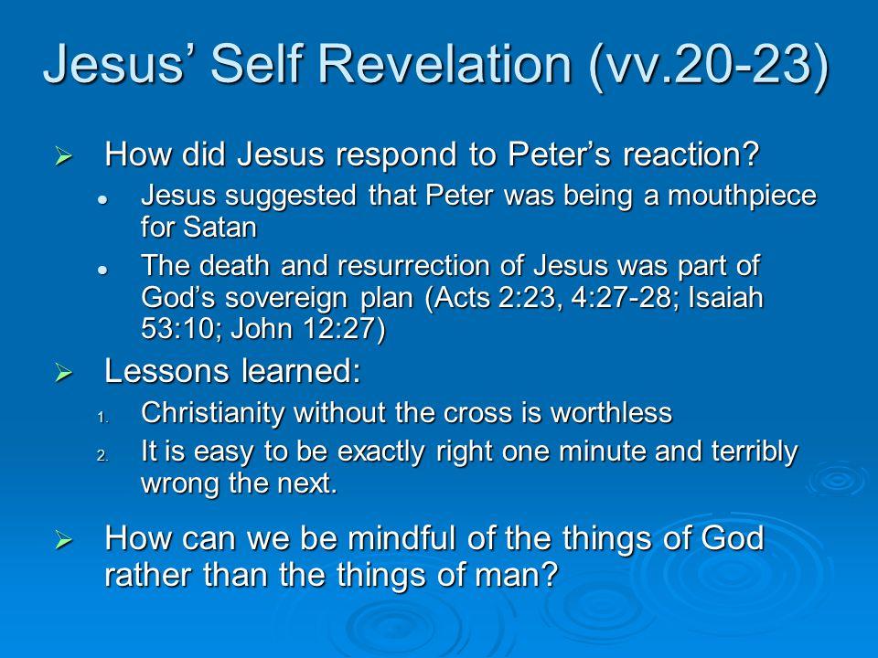 Jesus' Self Revelation (vv.20-23)  How did Jesus respond to Peter's reaction.