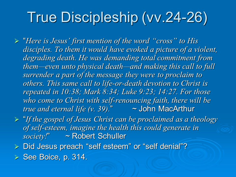 True Discipleship (vv.24-26)  Here is Jesus' first mention of the word cross to His disciples.