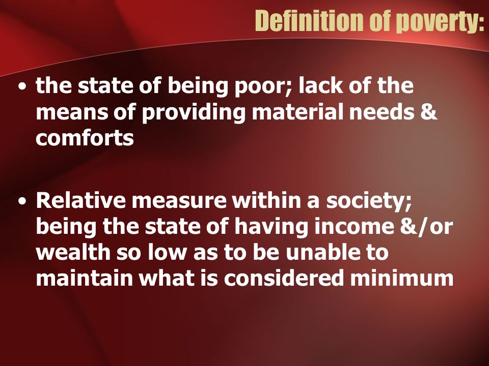 Definition of poverty: the state of being poor; lack of the means of providing material needs & comforts Relative measure within a society; being the state of having income &/or wealth so low as to be unable to maintain what is considered minimum