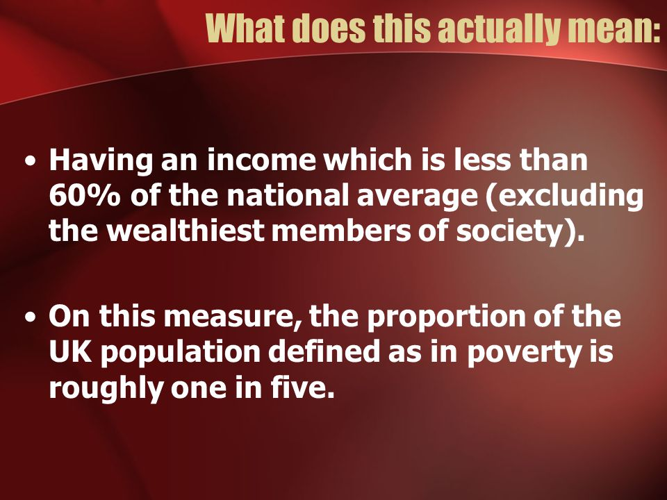 What does this actually mean: Having an income which is less than 60% of the national average (excluding the wealthiest members of society).