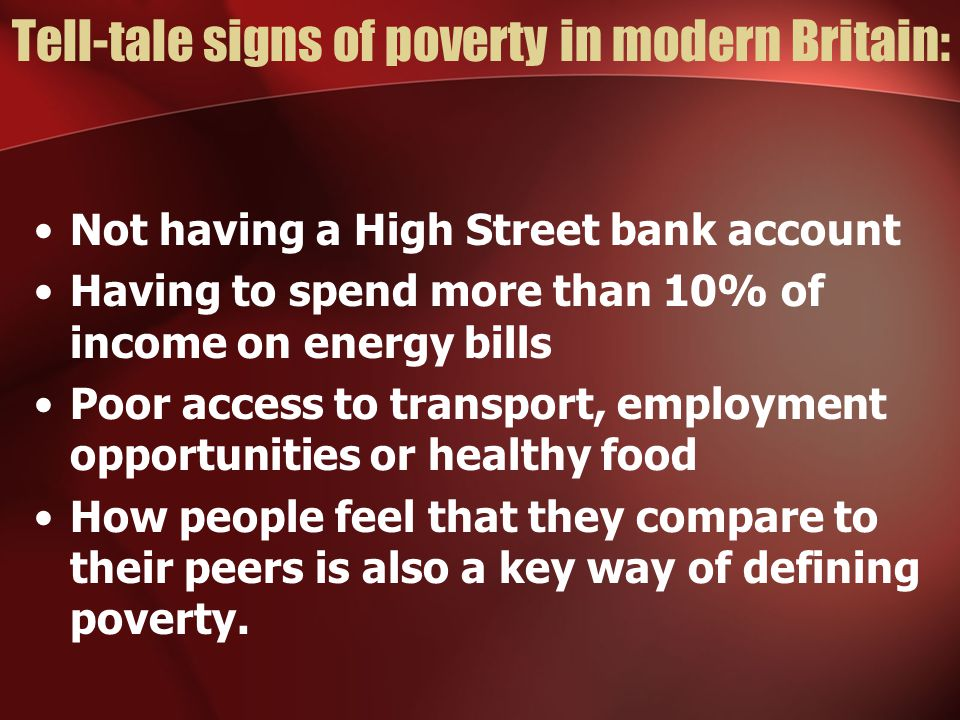 Tell-tale signs of poverty in modern Britain: Not having a High Street bank account Having to spend more than 10% of income on energy bills Poor access to transport, employment opportunities or healthy food How people feel that they compare to their peers is also a key way of defining poverty.