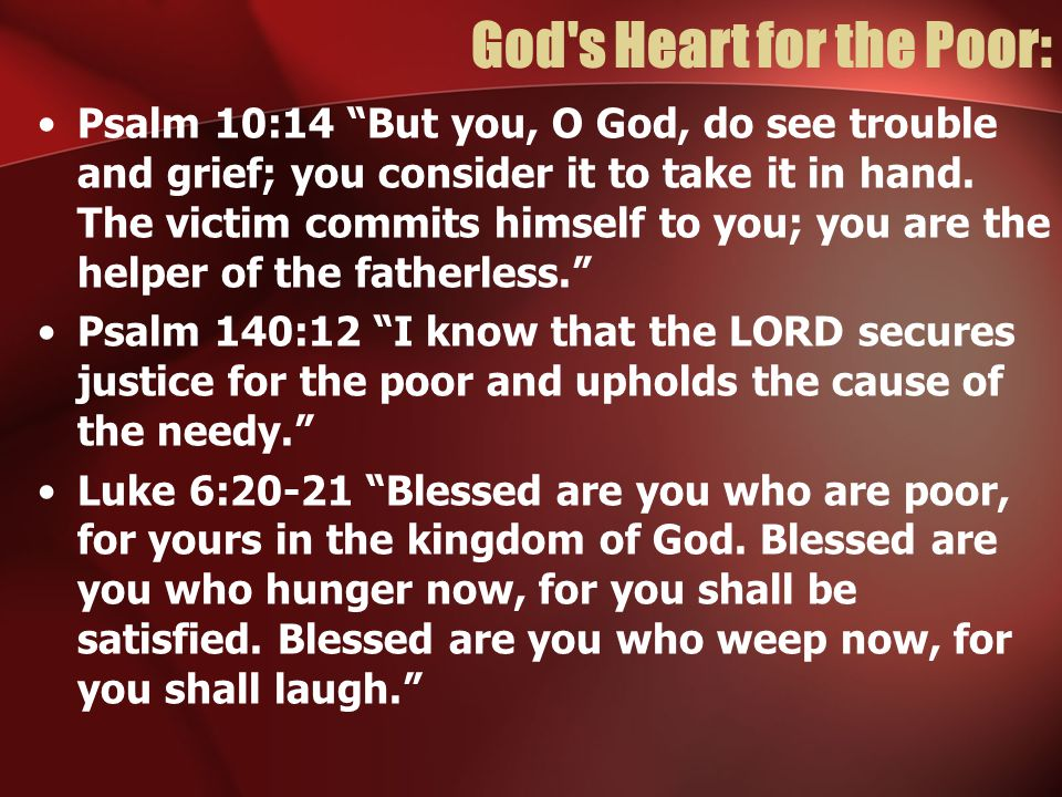 God s Heart for the Poor: Psalm 10:14 But you, O God, do see trouble and grief; you consider it to take it in hand.
