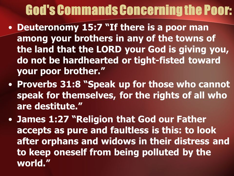 God s Commands Concerning the Poor: Deuteronomy 15:7 If there is a poor man among your brothers in any of the towns of the land that the LORD your God is giving you, do not be hardhearted or tight-fisted toward your poor brother. Proverbs 31:8 Speak up for those who cannot speak for themselves, for the rights of all who are destitute. James 1:27 Religion that God our Father accepts as pure and faultless is this: to look after orphans and widows in their distress and to keep oneself from being polluted by the world.