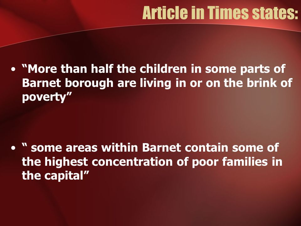 Article in Times states: More than half the children in some parts of Barnet borough are living in or on the brink of poverty some areas within Barnet contain some of the highest concentration of poor families in the capital