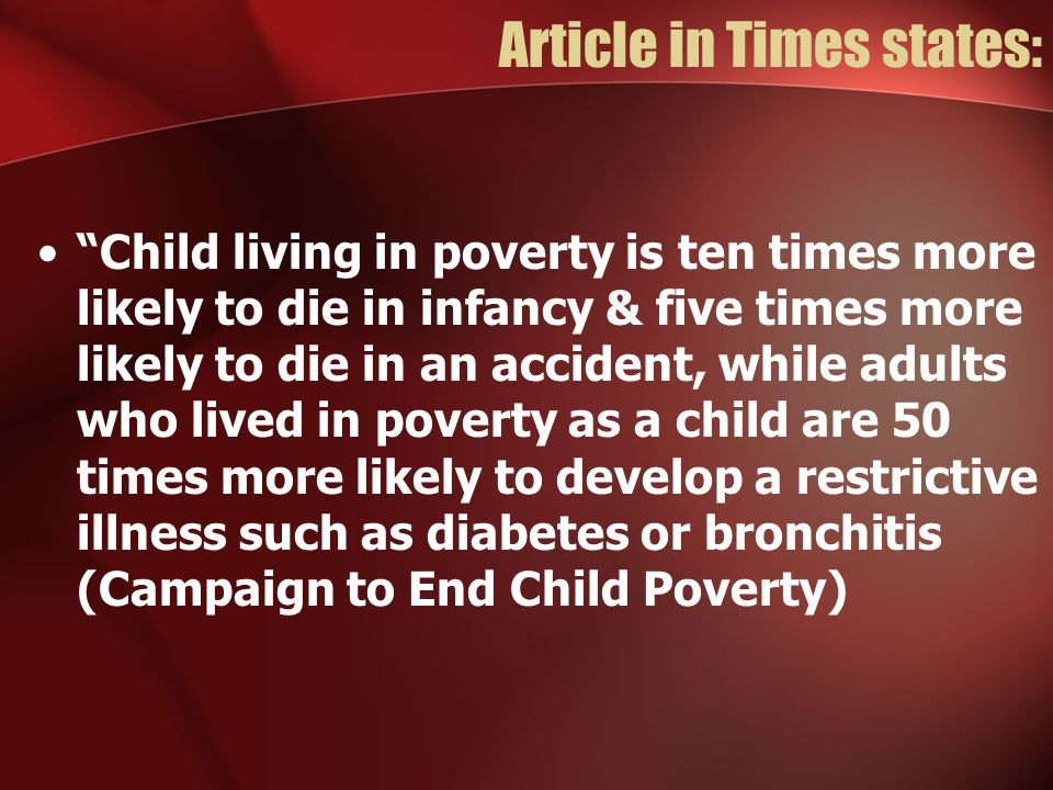 Article in Times states: Child living in poverty is ten times more likely to die in infancy & five times more likely to die in an accident, while adults who lived in poverty as a child are 50 times more likely to develop a restrictive illness such as diabetes or bronchitis (Campaign to End Child Poverty)