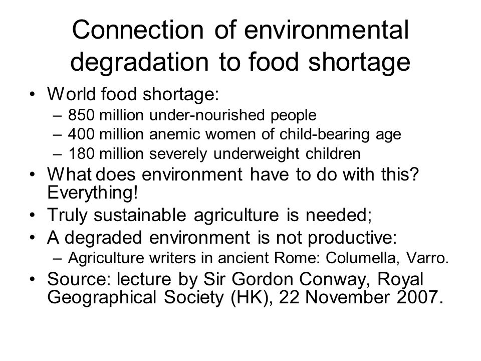 Connection of environmental degradation to food shortage World food shortage: –850 million under-nourished people –400 million anemic women of child-bearing age –180 million severely underweight children What does environment have to do with this.