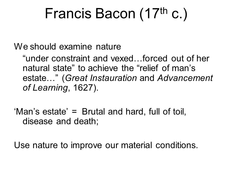 Francis Bacon (17 th c.) We should examine nature under constraint and vexed…forced out of her natural state to achieve the relief of man's estate… (Great Instauration and Advancement of Learning, 1627).