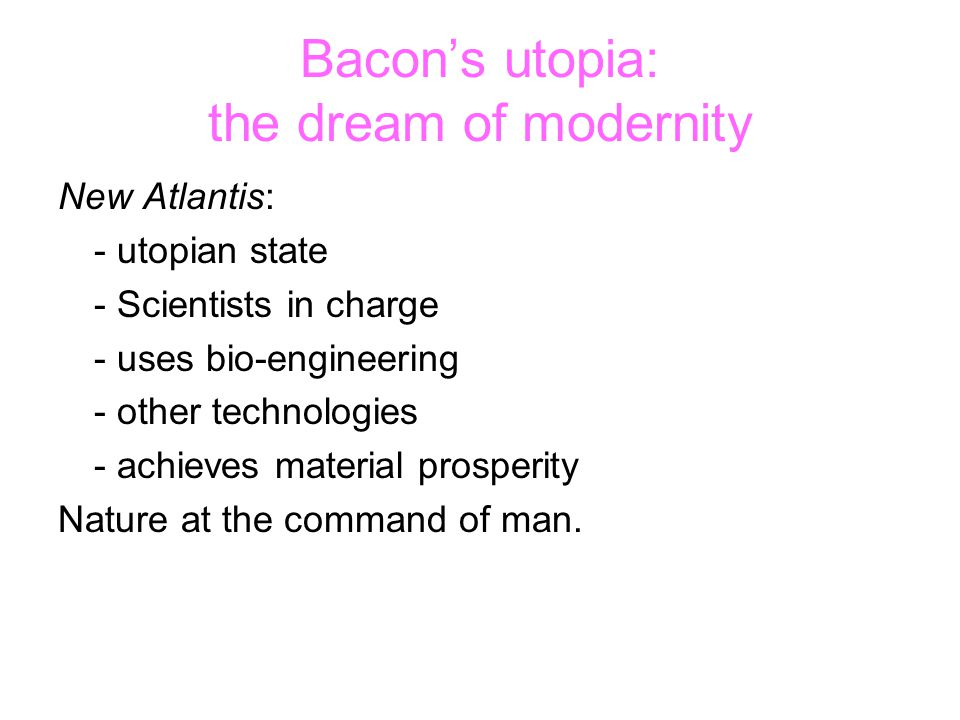 Bacon's utopia: the dream of modernity New Atlantis: - utopian state - Scientists in charge - uses bio-engineering - other technologies - achieves material prosperity Nature at the command of man.