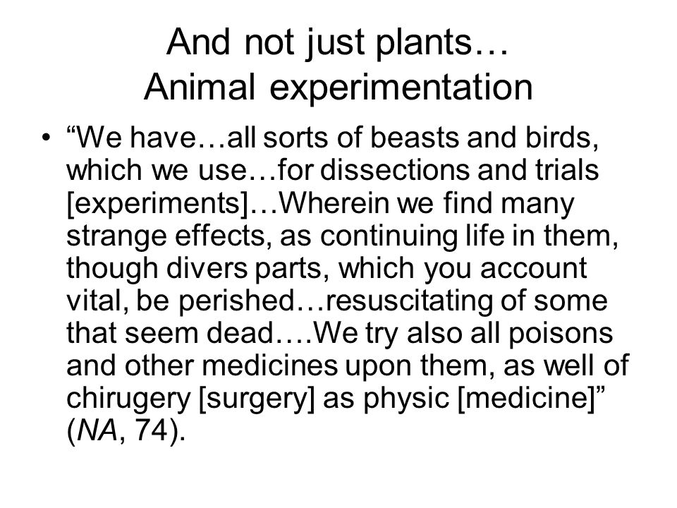 And not just plants… Animal experimentation We have…all sorts of beasts and birds, which we use…for dissections and trials [experiments]…Wherein we find many strange effects, as continuing life in them, though divers parts, which you account vital, be perished…resuscitating of some that seem dead….We try also all poisons and other medicines upon them, as well of chirugery [surgery] as physic [medicine] (NA, 74).