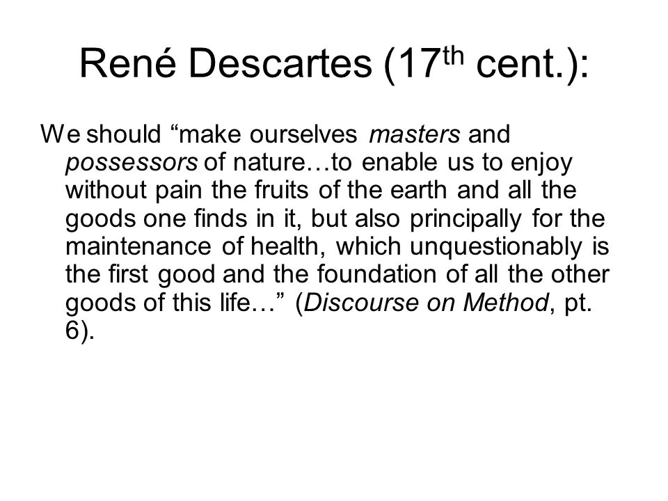 René Descartes (17 th cent.): We should make ourselves masters and possessors of nature…to enable us to enjoy without pain the fruits of the earth and all the goods one finds in it, but also principally for the maintenance of health, which unquestionably is the first good and the foundation of all the other goods of this life… (Discourse on Method, pt.