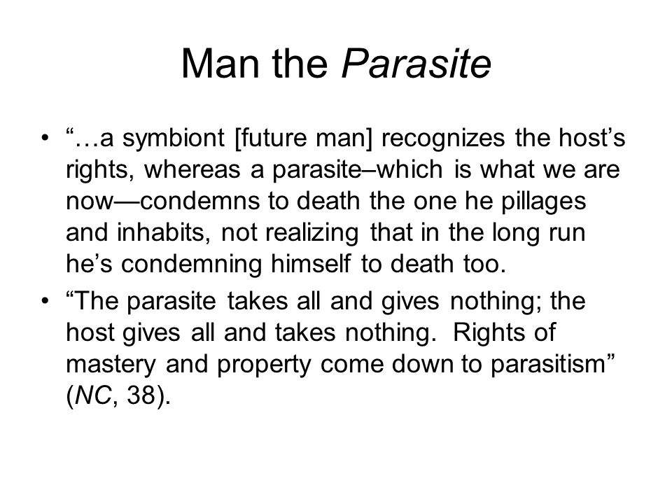 Man the Parasite …a symbiont [future man] recognizes the host's rights, whereas a parasite–which is what we are now—condemns to death the one he pillages and inhabits, not realizing that in the long run he's condemning himself to death too.