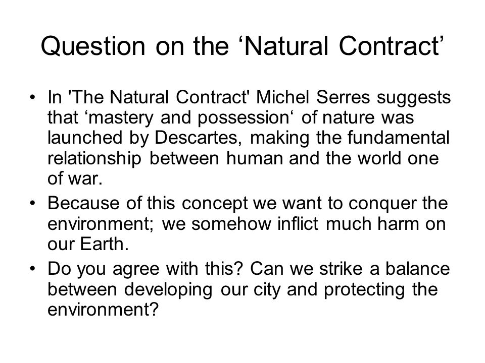 Question on the 'Natural Contract' In The Natural Contract Michel Serres suggests that 'mastery and possession' of nature was launched by Descartes, making the fundamental relationship between human and the world one of war.