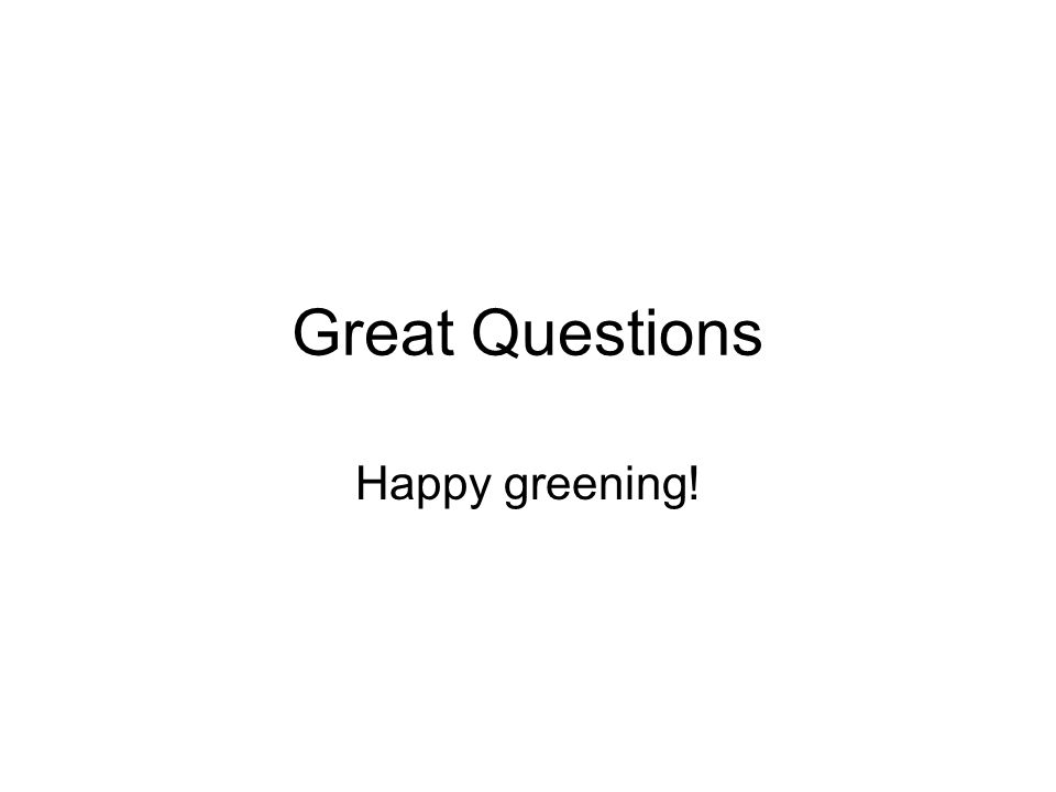 Great Questions Happy greening!