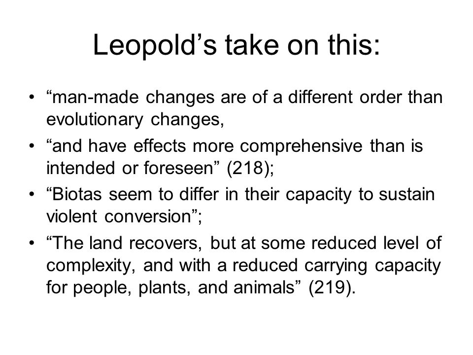 Leopold's take on this: man-made changes are of a different order than evolutionary changes, and have effects more comprehensive than is intended or foreseen (218); Biotas seem to differ in their capacity to sustain violent conversion ; The land recovers, but at some reduced level of complexity, and with a reduced carrying capacity for people, plants, and animals (219).