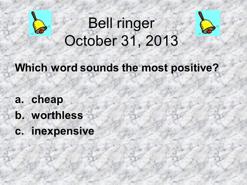Bell ringer October 31, 2013 Which word sounds the most positive? a.cheap b.worthless c.inexpensive