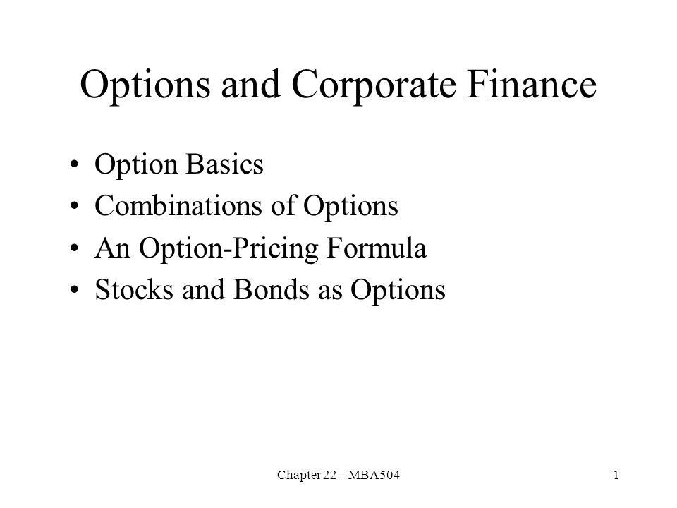Chapter 22 – MBA5041 Options and Corporate Finance Option Basics Combinations of Options An Option ‑ Pricing Formula Stocks and Bonds as Options